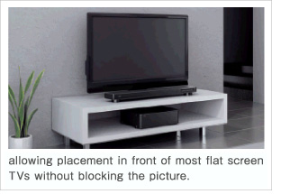 allowing placement in front of most flat screen TVs without blocking the picture.