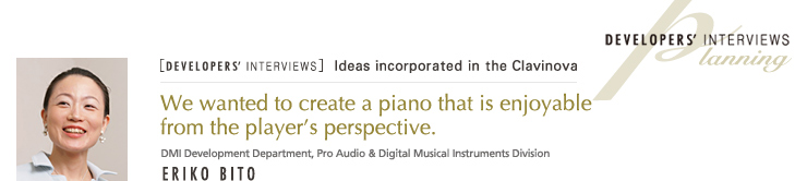 [DEVELOPERS' INTERVIEWS] We wanted to create a piano that is enjoyable from the player's perspective PLANNING ERIKO BITO DMI Development Department, Pro Audio & Digital Musical Instruments Division