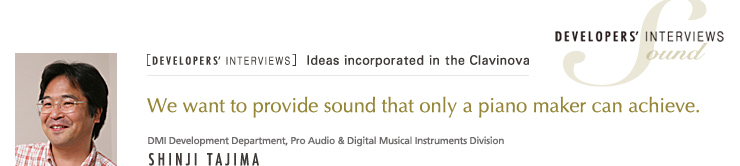 [DEVELOPERS' INTERVIEWS] / DMI Development Department, Pro Audio & Digital Musical Instruments Division / SOUND - SHINJI TAJIMA / We want to provide sound that only a piano maker can achieve.