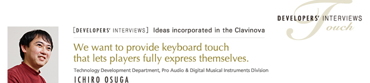 [DEVELOPERS' INTERVIEWS] We want to provide keyboard touch that lets players fully express themselves. / Technology Development Group, Pro Audio & Digital Musical Instruments Division / TOUCH - ICHIRO OSUGA