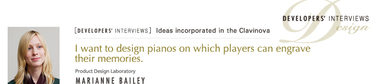 [DEVELOPERS' INTERVIEWS] I want to design pianos on which players can engrave their memories. / Product Design Laboratory / DESIGN - MARIANNE BAILEY