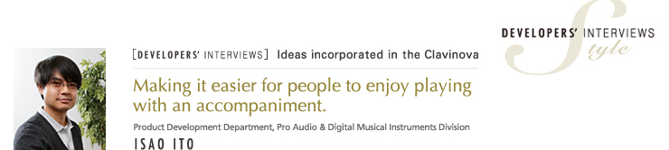 [DEVELOPERS' INTERVIEWS] Isao Ito Product Development Department, Pro Audio & Digital Musical Instrument Division - Style