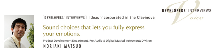 [DEVELOPERS' INTERVIEWS] Sound choices that lets you fully express your emotions.  - Noriaki Matsuo - Product Development Department, Pro Audio & Digital Musical Instrument Division - Voice