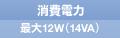 消費電力 最大12W(14VA)