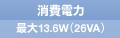 消費電力 最大13.6W(26VA)