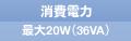 消費電力 最大20W(36VA)