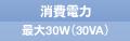 消費電力 最大30W(30VA)