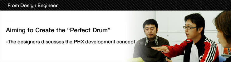 "Aiming to Create the ""Perfect Drum"" The designers discusses the PHX development concept . . ."