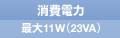 消費電力 最大11W(23VA)