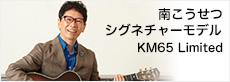 南こうせつシグネチャーモデル KM65 Limited