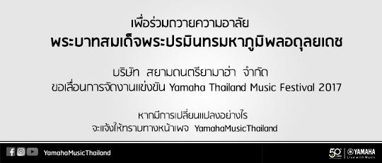 เพื่อร่วมถวายความอาลัย  พระบาทสมเด็จพระปรมินทรมหาภูมิพลอดุลยเดช  บริษัท สยามดนตรียามาฮ่า จำกัด ขอเลื่อนการจัดงานแข่งขัน Yamaha Thailand Music Festival 2017 หากมีการเปลี่ยนแปลงอย่างไร จะแจ้งให้ทราบทางหน้าเพจ YamahaMusicThailand